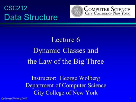 @ George Wolberg, 2016 1 CSC212 Data Structure Lecture 6 Dynamic Classes and the Law of the Big Three Instructor: George Wolberg Department of Computer.