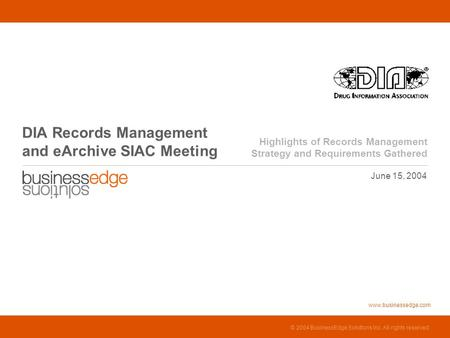 © 2004 BusinessEdge Solutions Inc. All rights reserved. June 15, 2004 DIA Records Management and eArchive SIAC Meeting Highlights.