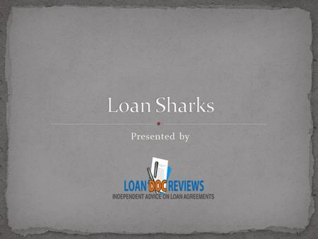 Presented by. Loan Shark is a person or a body who charges extremely high interest on loans. Loan Sharks may look helpful and friendly at first, but borrowing.