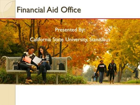 Financial Aid Office Presented By: California State University, Stanislaus.