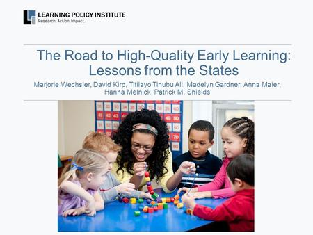 The Road to High-Quality Early Learning: Lessons from the States Marjorie Wechsler, David Kirp, Titilayo Tinubu Ali, Madelyn Gardner, Anna Maier, Hanna.