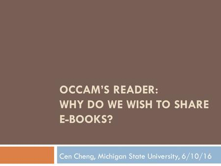 OCCAM'S READER: WHY DO WE WISH TO SHARE E-BOOKS? Cen Cheng, Michigan State University, 6/10/16.