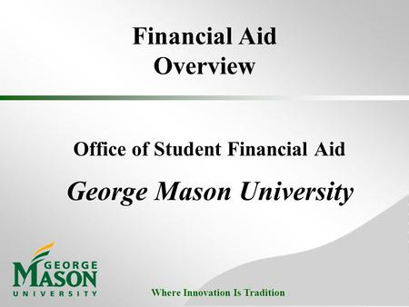Where Innovation Is Tradition Financial Aid Overview Office of Student Financial Aid George Mason University.