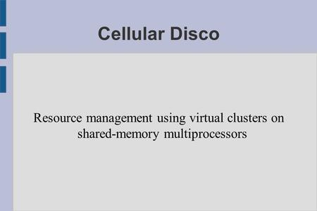 Cellular Disco Resource <strong>management</strong> using virtual clusters on shared-<strong>memory</strong> multiprocessors.