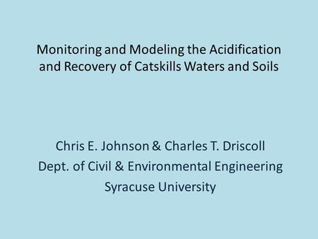 Monitoring and Modeling the Acidification and Recovery of Catskills Waters and Soils Chris E. Johnson & Charles T. Driscoll Dept. of Civil & Environmental.