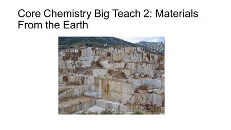 Core Chemistry Big Teach 2: Materials From the Earth.