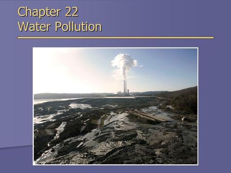Chapter 22 Water Pollution. Overview of Chapter 22  Types of Water Pollution  Water Quality Today  Improving Water Quality  Laws Controlling Water.