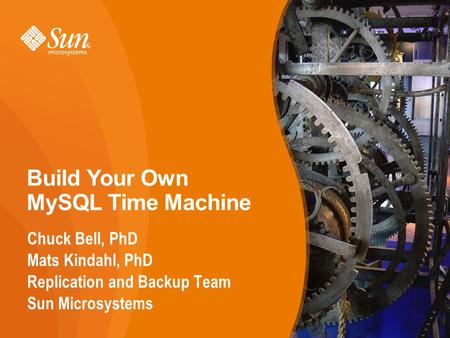 1 Build Your Own MySQL Time Machine Chuck Bell, PhD Mats Kindahl, PhD Replication and Backup Team Sun Microsystems 1.