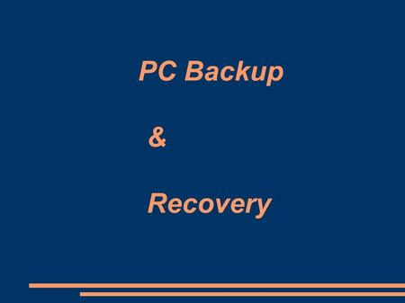 PC Backup & Recovery. Why Backup? ● It's virtually guaranteed if you use computers that eventually, something will happen that will require you to restore.
