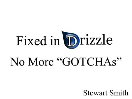 "Fixed in Drizzle No More ""GOTCHAs"" Stewart Smith."