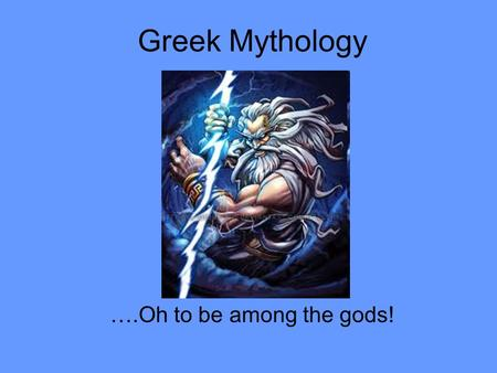 Greek Mythology ….Oh to be among the gods!. Greek mythology is the body of myths and legends belonging to the ancient Greeks, concerning their gods and.