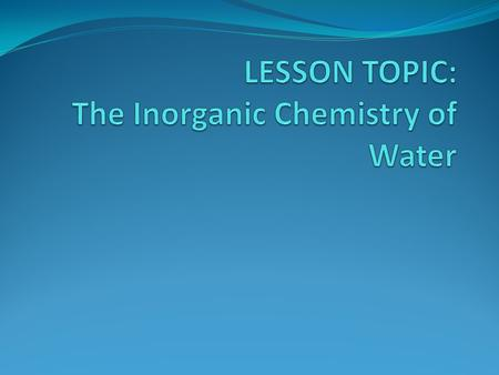 LESSON TOPIC: The Inorganic Chemistry of Water