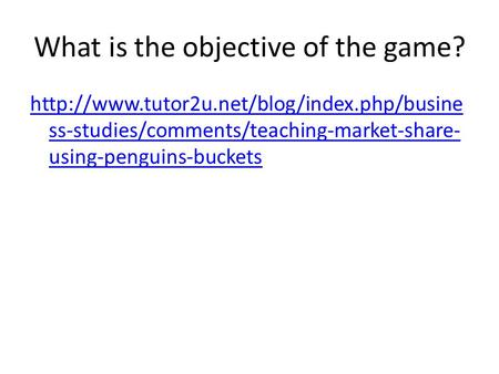 What is the objective of the game?  ss-studies/comments/teaching-market-share- using-penguins-buckets.
