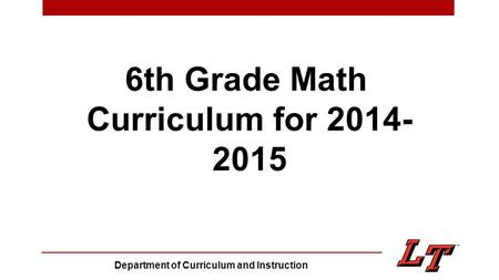 6th Grade Math Curriculum for 2014- 2015 Department of Curriculum and Instruction.