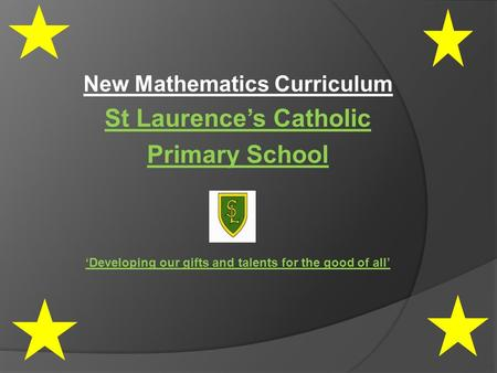New Mathematics Curriculum St Laurence's Catholic Primary School 'Developing our gifts and talents for the good of all'