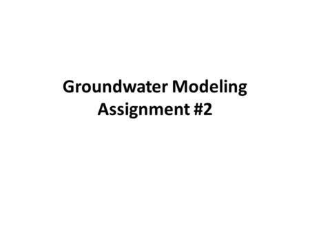Groundwater Modeling Assignment #2. Parts A and B.