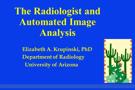 The Radiologist and Automated Image Analysis Elizabeth A. Krupinski, PhD Department of Radiology University of Arizona.