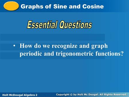 Holt McDougal Algebra 2 Graphs of Sine and Cosine Holt Algebra 2Holt McDougal Algebra 2 How do we recognize and graph periodic and trigonometric functions?