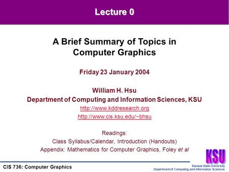 Kansas State University Department of Computing and Information Sciences CIS 736: Computer Graphics Friday 23 January 2004 William H. Hsu Department of.
