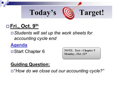 "Today's Target!  Fri., Oct. 9 th  Students will set up the work sheets for accounting cycle end Agenda  Start Chapter 6 Guiding Question:  ""How do."