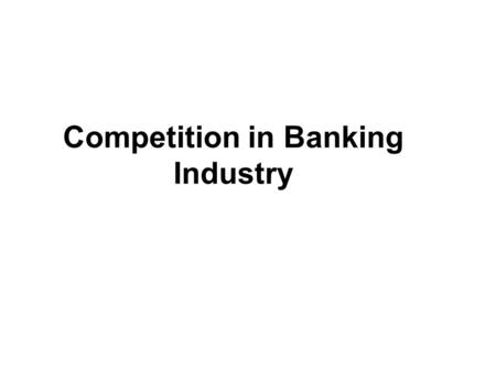 Competition in Banking Industry. Types of Banks Commercial banks Accept deposits Fund business requirements Transfer funds Trustee services.