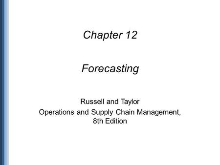 Chapter 12 Forecasting Russell and Taylor Operations and Supply Chain Management, 8th Edition.