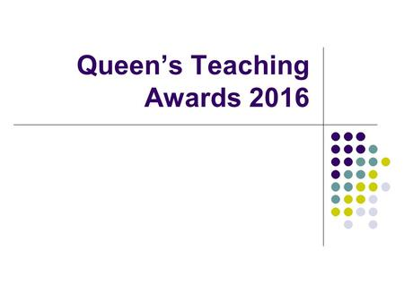 Queen's Teaching Awards 2016. QUB Teaching Awards Aims of the Briefing Session To raise awareness of the Queen's Teaching Awards Scheme To encourage colleagues.