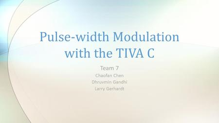 Team 7 Chaofan Chen Dhruvmin Gandhi Larry Gerhardt Pulse-width Modulation with the TIVA C.