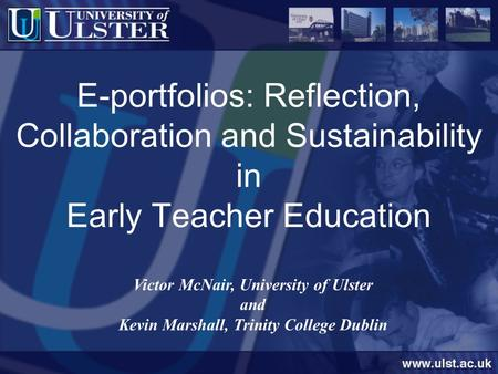E-portfolios: Reflection, Collaboration and Sustainability in Early Teacher Education Victor McNair, University of Ulster and Kevin Marshall, Trinity College.