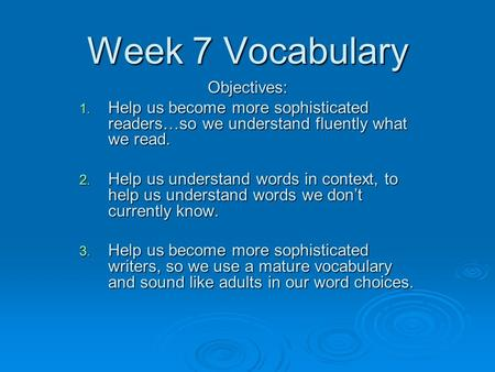 Week 7 Vocabulary Objectives: 1. Help us become more sophisticated readers…so we understand fluently what we read. 2. Help us understand words in context,
