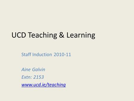 UCD Teaching & Learning Staff Induction 2010-11 Aine Galvin Extn: 2153