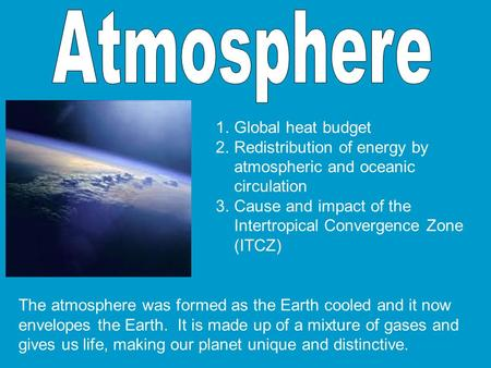 The atmosphere was formed as the Earth cooled and it now envelopes the Earth. It is made up of a mixture of gases and gives us life, making our planet.