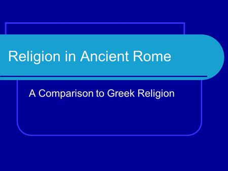Religion in Ancient Rome A Comparison to Greek Religion.