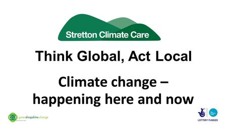 Think Global, Act Local Climate change – happening here and now.