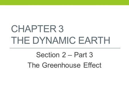 CHAPTER 3 THE DYNAMIC EARTH Section 2 – Part 3 The Greenhouse Effect.