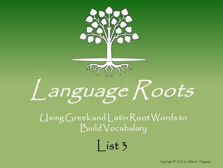 List 3 Language Roots Copyright © 2012 by Ellen M. Chapman Using Greek and Latin Root Words to Build Vocabulary.