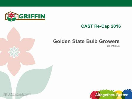 © 2016 Griffin Greenhouse Supplies, Inc. Classification: For Internal Use Only CAST Re-Cap 2016 Golden State Bulb Growers Bill Perdue.