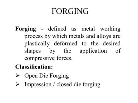 FORGING Forging - defined as metal working process by which metals and alloys are plastically deformed to the desired shapes by the application of compressive.