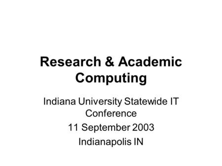 Research & Academic Computing Indiana University Statewide IT Conference 11 September 2003 Indianapolis IN.