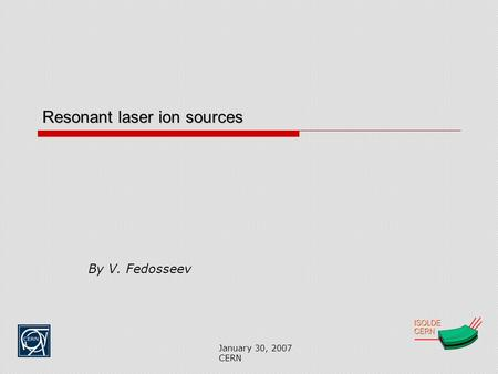January 30, 2007 CERN Resonant laser ion sources By V. Fedosseev.