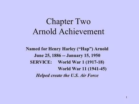"1 Chapter Two Arnold Achievement Named for Henry Harley (""Hap"") Arnold June 25, 1886 -- January 15, 1950 SERVICE:World War 1 (1917-18) World War 11 (1941-45)"