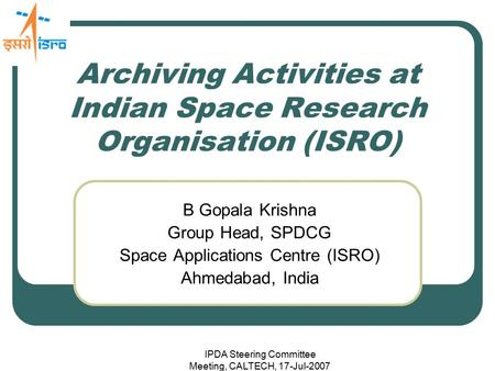 IPDA Steering Committee Meeting, CALTECH, 17-Jul-2007 Archiving Activities at Indian Space Research Organisation (ISRO) B Gopala Krishna Group Head, SPDCG.