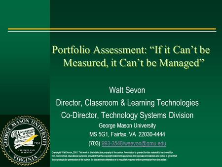 "Portfolio Assessment: ""If it Can't be Measured, it Can't be Managed"" Walt Sevon Director, Classroom & Learning Technologies Co-Director, Technology Systems."
