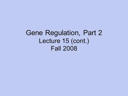 Gene Regulation, Part 2 Lecture 15 (cont.) Fall 2008.