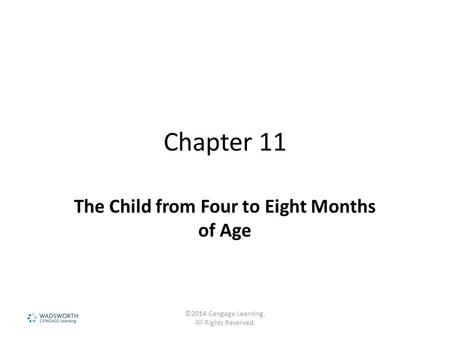 Chapter 11 The Child from Four to Eight Months of Age ©2014 Cengage Learning. All Rights Reserved.