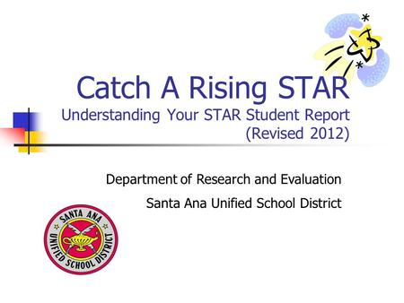 Department of Research and Evaluation Santa Ana Unified School District Catch A Rising STAR Understanding Your STAR Student Report (Revised 2012)