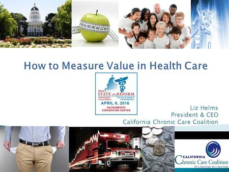 Liz Helms President & CEO California Chronic Care Coalition How to Measure Value in Health Care.