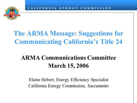 C A L I F O R N I A E N E R G Y C O M M I S S I O N The ARMA Message: Suggestions for Communicating California's Title 24 ARMA Communications Committee.