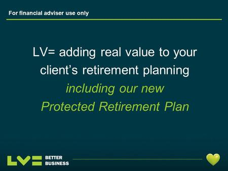 LV= adding real value to your client's retirement planning including our new Protected Retirement Plan For financial adviser use only.