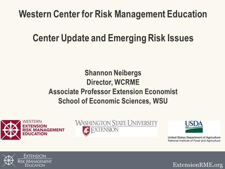 Western Center for Risk Management Education Center Update and Emerging Risk Issues Shannon Neibergs Director, WCRME Associate Professor Extension Economist.